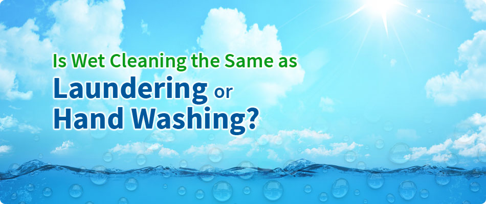 WET CLEANING Is Wet Cleaning the Same as Laundering or Hand Washing?